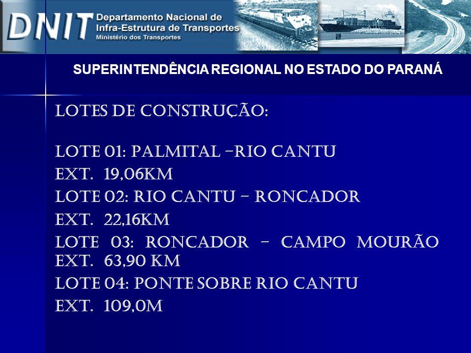 Lotes de Construção: LOTE 01: Palmital –Rio Cantu Ext. 19,06Km LOTE 02: Rio Cantu – Roncador Ext. 22,16Km LOTE 03: Roncador – Campo Mourão Ext. 63,90