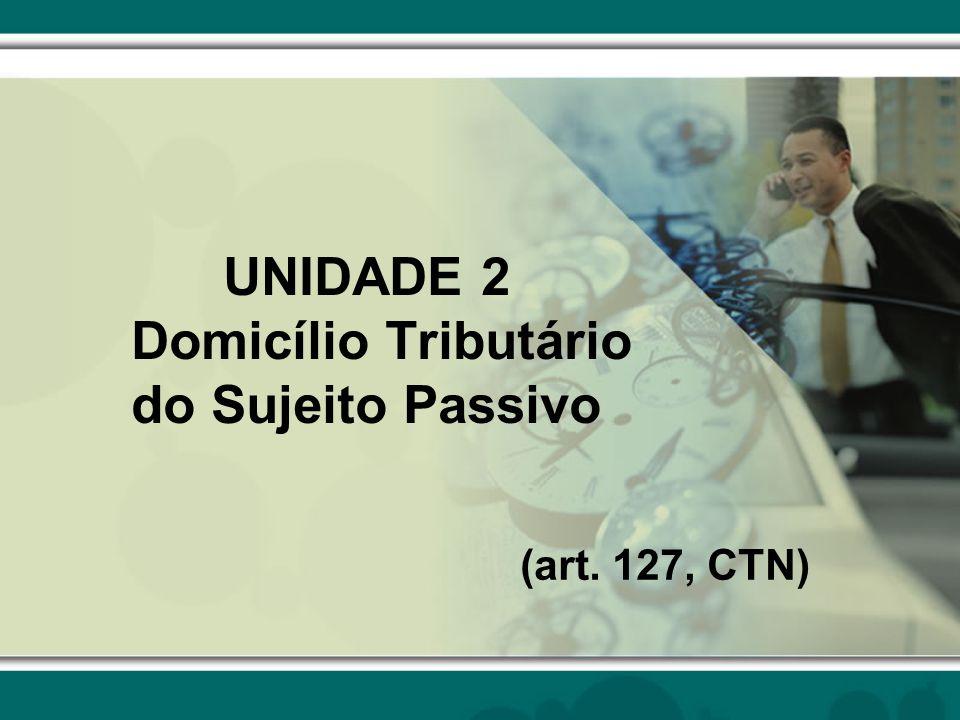 UNIDADE 2 Domicílio Tributário do Sujeito Passivo (art. 127, CTN)