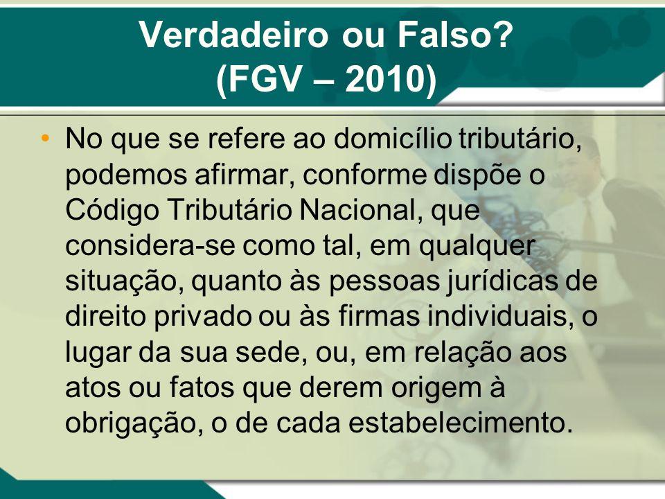 Verdadeiro ou Falso? (FGV – 2010) No que se refere ao domicílio tributário, podemos afirmar, conforme dispõe o Código Tributário Nacional, que conside