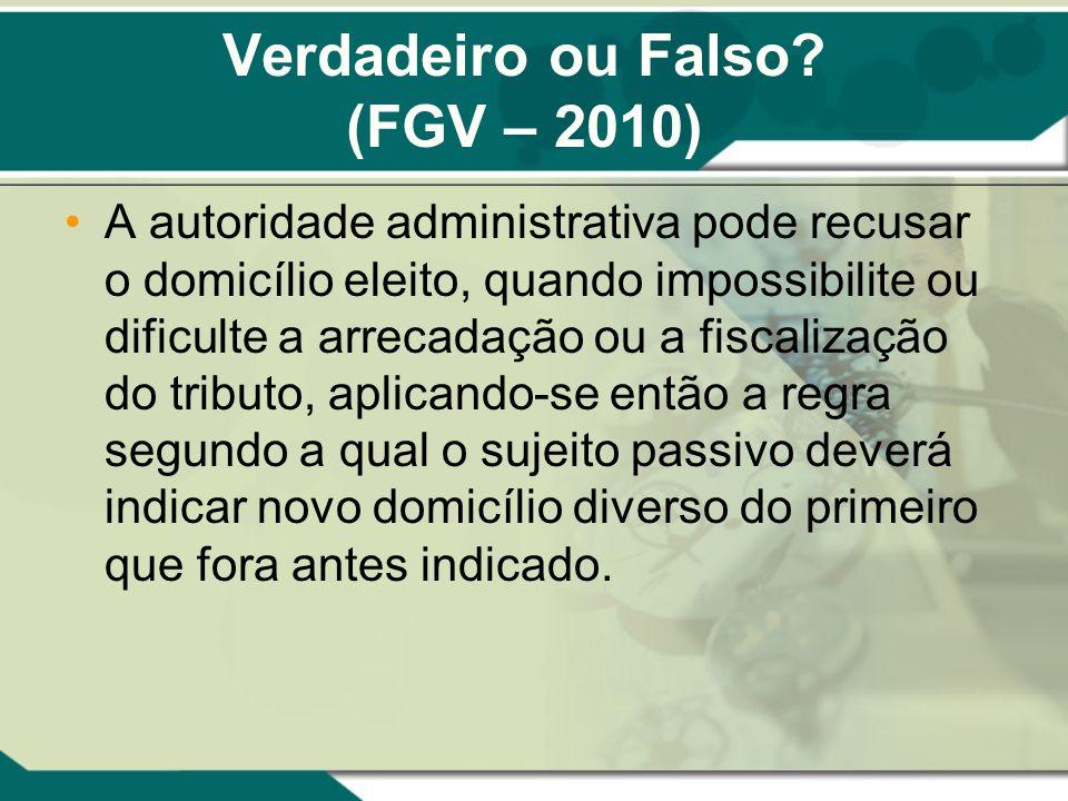 Verdadeiro ou Falso? (FGV – 2010) A autoridade administrativa pode recusar o domicílio eleito, quando impossibilite ou dificulte a arrecadação ou a fi