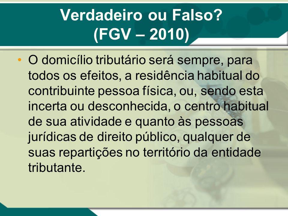 Verdadeiro ou Falso? (FGV – 2010) O domicílio tributário será sempre, para todos os efeitos, a residência habitual do contribuinte pessoa física, ou,