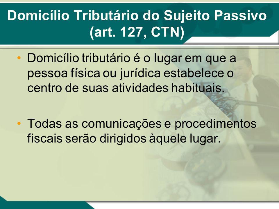 Domicílio Tributário do Sujeito Passivo (art. 127, CTN) Domicílio tributário é o lugar em que a pessoa física ou jurídica estabelece o centro de suas