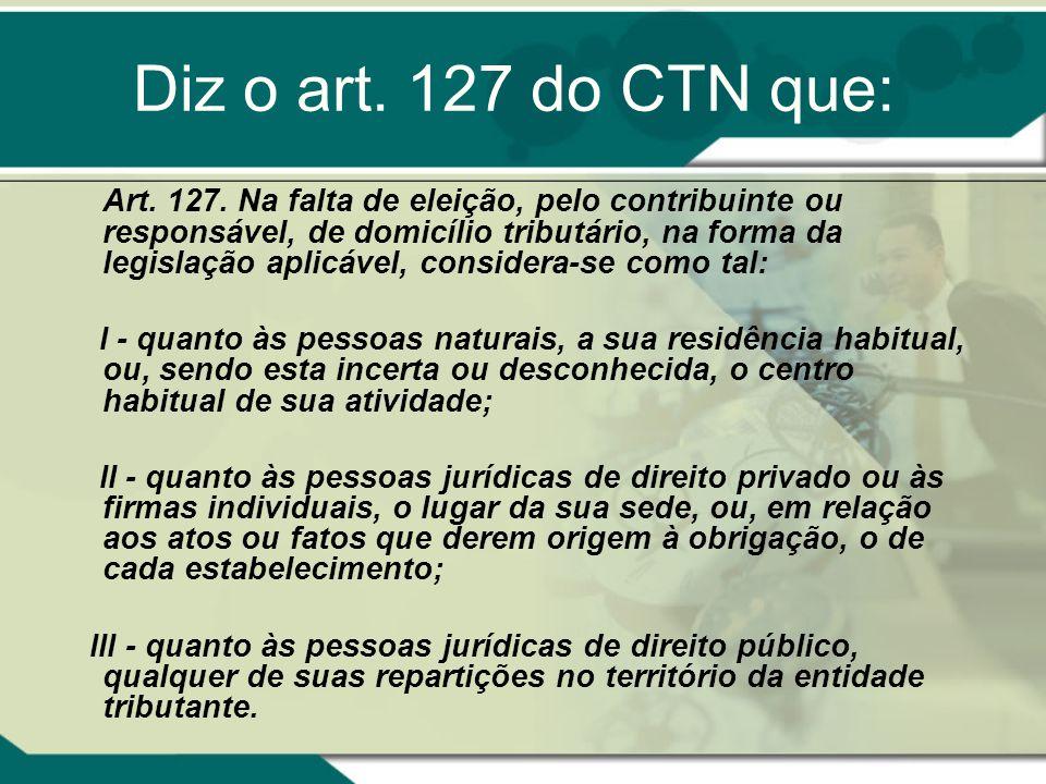 Diz o art. 127 do CTN que: Art. 127. Na falta de eleição, pelo contribuinte ou responsável, de domicílio tributário, na forma da legislação aplicável,