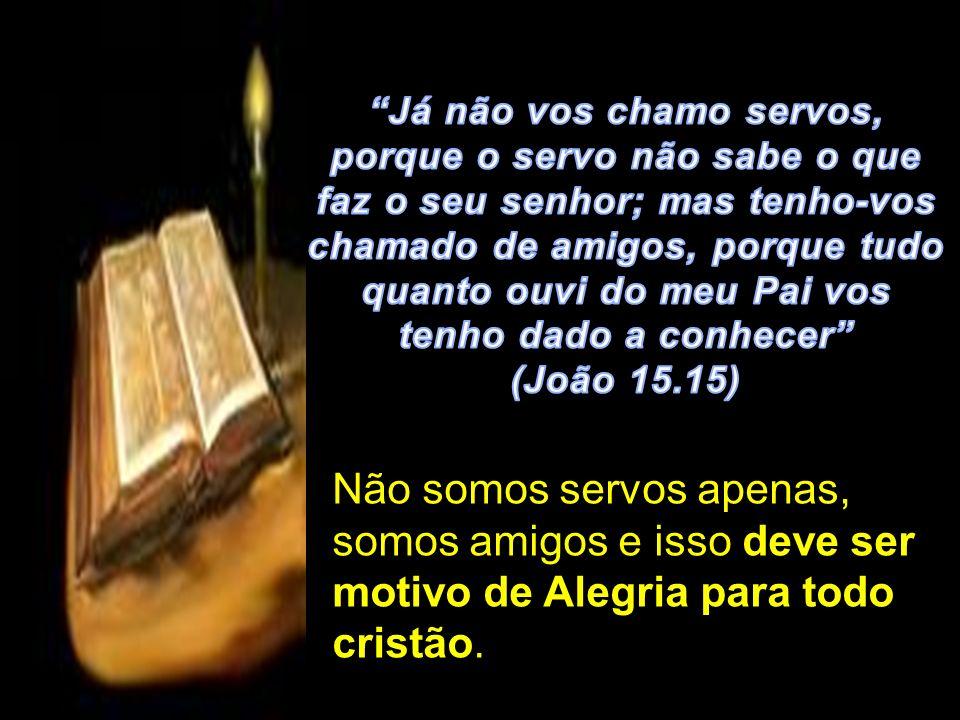 Não somos servos apenas, somos amigos e isso deve ser motivo de Alegria para todo cristão.