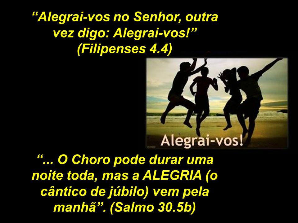 Alegrai-vos no Senhor, outra vez digo: Alegrai-vos! (Filipenses 4.4)... O Choro pode durar uma noite toda, mas a ALEGRIA (o cântico de júbilo) vem pel
