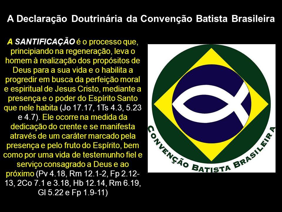 A Declaração Doutrinária da Convenção Batista Brasileira A SANTIFICAÇÃO é o processo que, principiando na regeneração, leva o homem à realização dos p