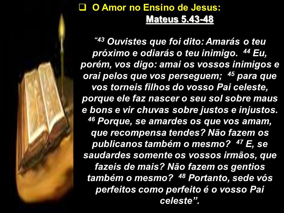 O Amor no Ensino de Jesus: Mateus 5.43-48 43 Ouvistes que foi dito: Amarás o teu próximo e odiarás o teu inimigo. 44 Eu, porém, vos digo: amai os voss