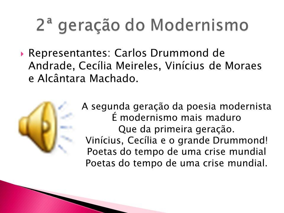 Representantes: Carlos Drummond de Andrade, Cecília Meireles, Vinícius de Moraes e Alcântara Machado. A segunda geração da poesia modernista É moderni