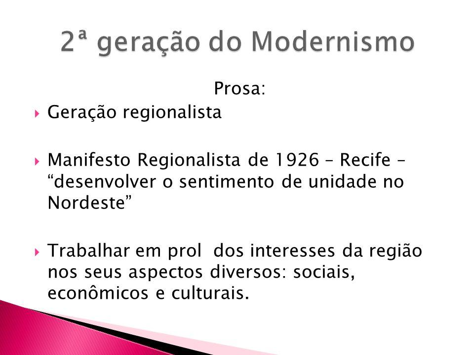 Prosa: Geração regionalista Manifesto Regionalista de 1926 – Recife – desenvolver o sentimento de unidade no Nordeste Trabalhar em prol dos interesses