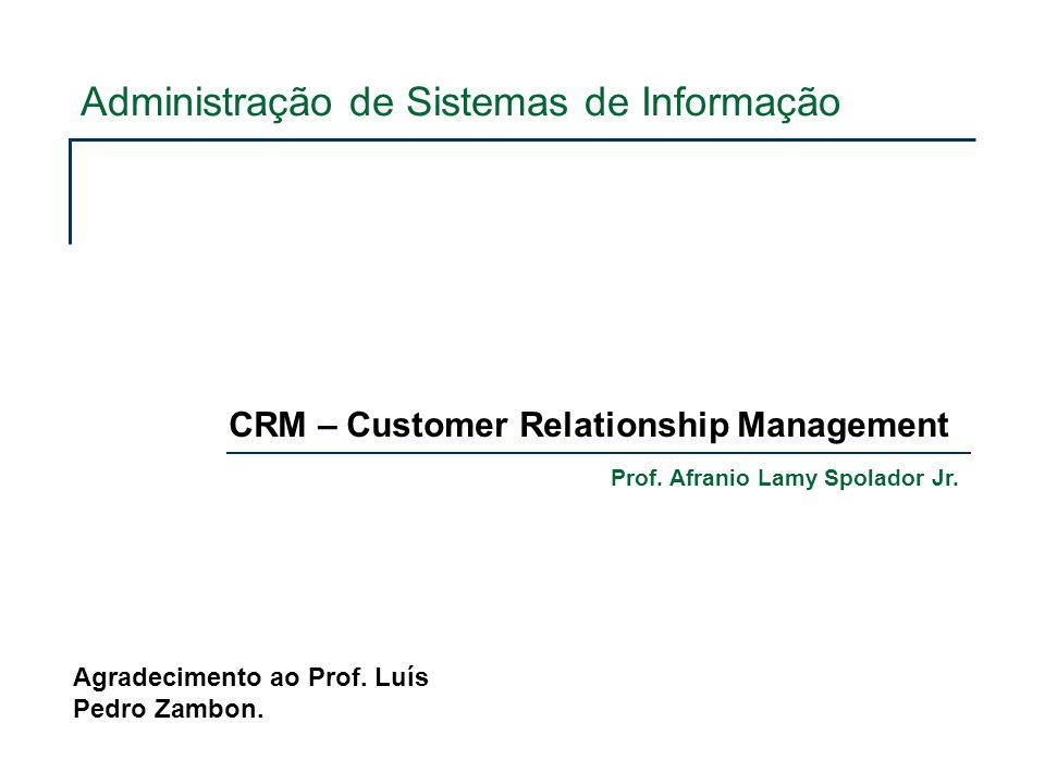 Administração de Sistemas de Informação CRM – Customer Relationship Management Prof. Afranio Lamy Spolador Jr. Agradecimento ao Prof. Luís Pedro Zambo