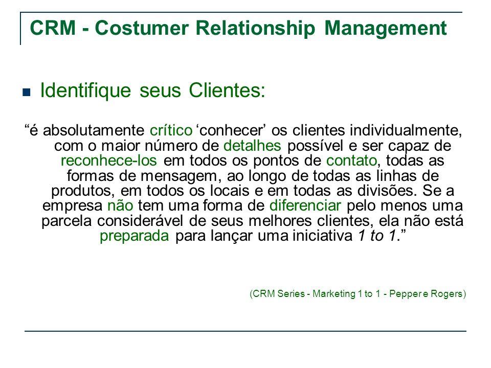 CRM - Costumer Relationship Management Identifique seus Clientes: é absolutamente crítico conhecer os clientes individualmente, com o maior número de