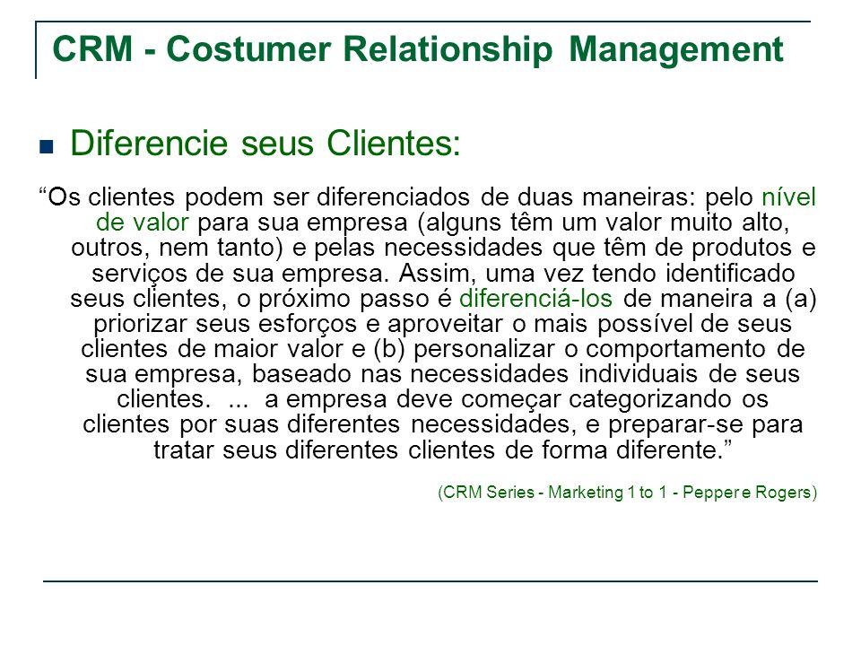 CRM - Costumer Relationship Management Diferencie seus Clientes: Os clientes podem ser diferenciados de duas maneiras: pelo nível de valor para sua em