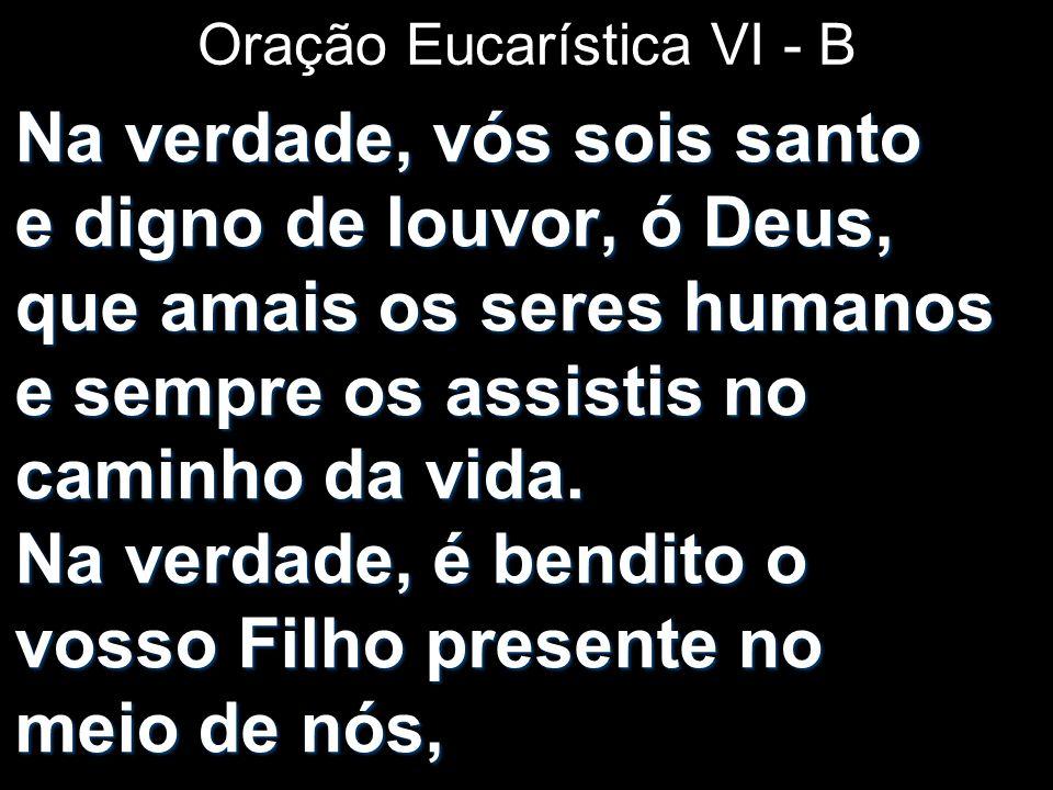 Oração Eucarística VI - B Na verdade, vós sois santo e digno de louvor, ó Deus, que amais os seres humanos e sempre os assistis no caminho da vida. Na