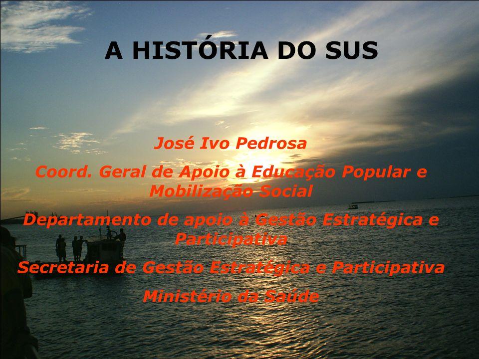 A HISTÓRIA DO SUS José Ivo Pedrosa Coord. Geral de Apoio à Educação Popular e Mobilização Social Departamento de apoio à Gestão Estratégica e Particip