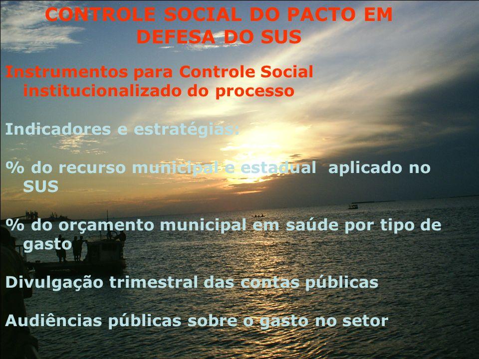 Instrumentos para Controle Social institucionalizado do processo Indicadores e estratégias: % do recurso municipal e estadual aplicado no SUS % do orç