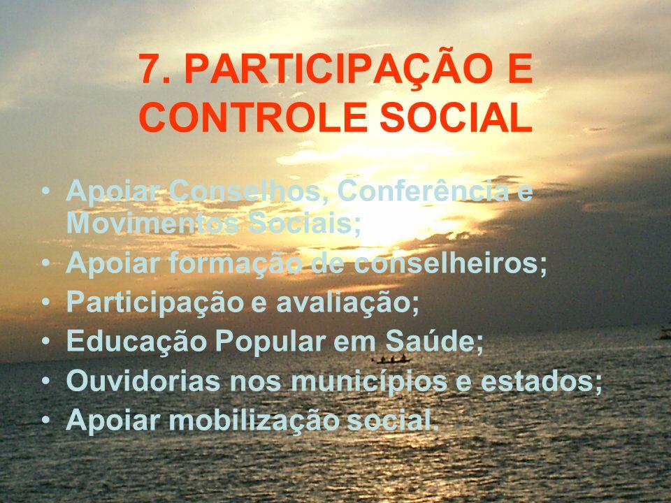 7. PARTICIPAÇÃO E CONTROLE SOCIAL Apoiar Conselhos, Conferência e Movimentos Sociais; Apoiar formação de conselheiros; Participação e avaliação; Educa