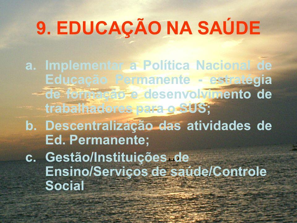 9. EDUCAÇÃO NA SAÚDE a.Implementar a Política Nacional de Educação Permanente - estratégia de formação e desenvolvimento de trabalhadores para o SUS;