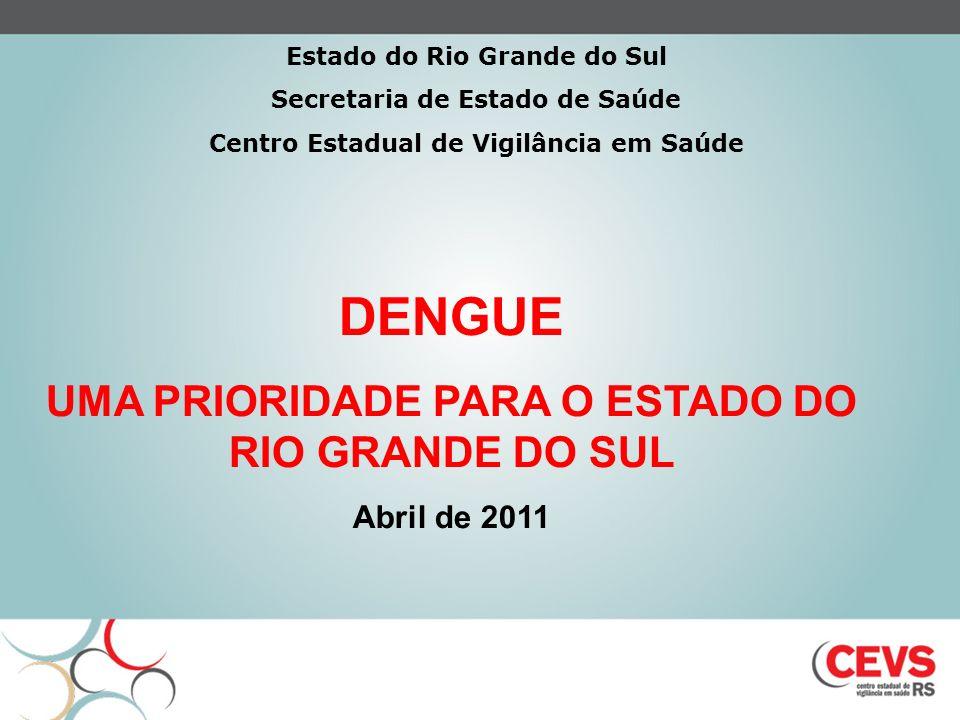 DENGUE UMA PRIORIDADE PARA O ESTADO DO RIO GRANDE DO SUL Abril de 2011 Estado do Rio Grande do Sul Secretaria de Estado de Saúde Centro Estadual de Vi
