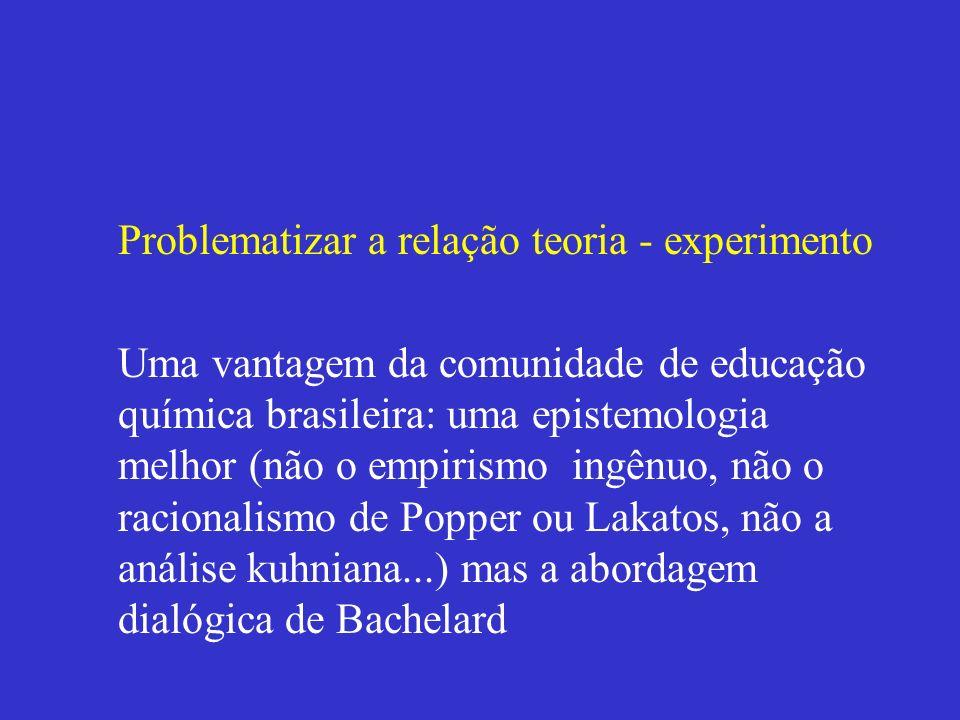 Problematizar a relação teoria - experimento Uma vantagem da comunidade de educação química brasileira: uma epistemologia melhor (não o empirismo ingê