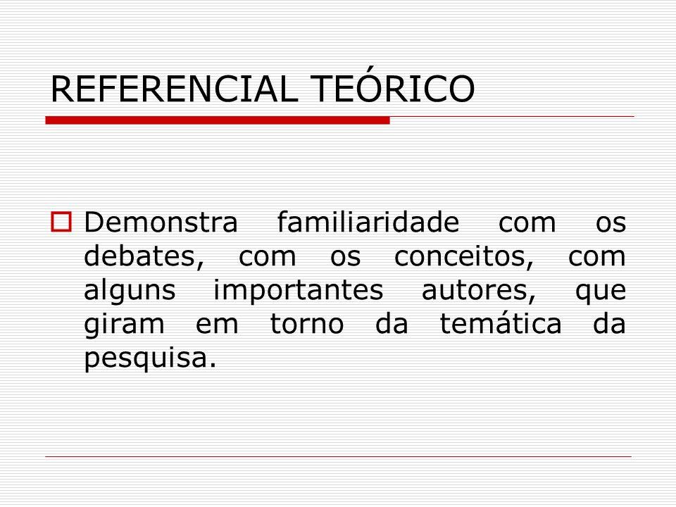 REFERENCIAL TEÓRICO Demonstra familiaridade com os debates, com os conceitos, com alguns importantes autores, que giram em torno da temática da pesqui