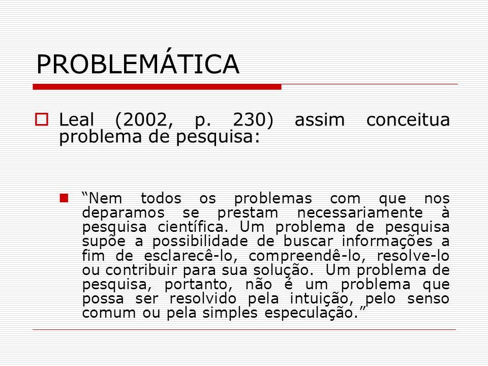 PROBLEMÁTICA Leal (2002, p. 230) assim conceitua problema de pesquisa: Nem todos os problemas com que nos deparamos se prestam necessariamente à pesqu