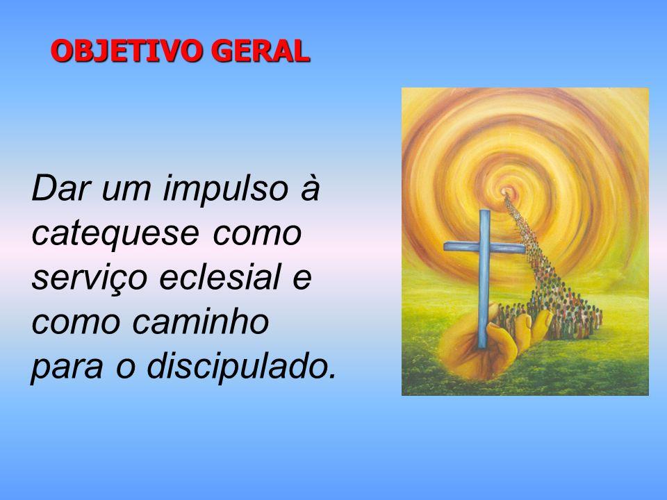 OBJETIVO GERAL Dar um impulso à catequese como serviço eclesial e como caminho para o discipulado.