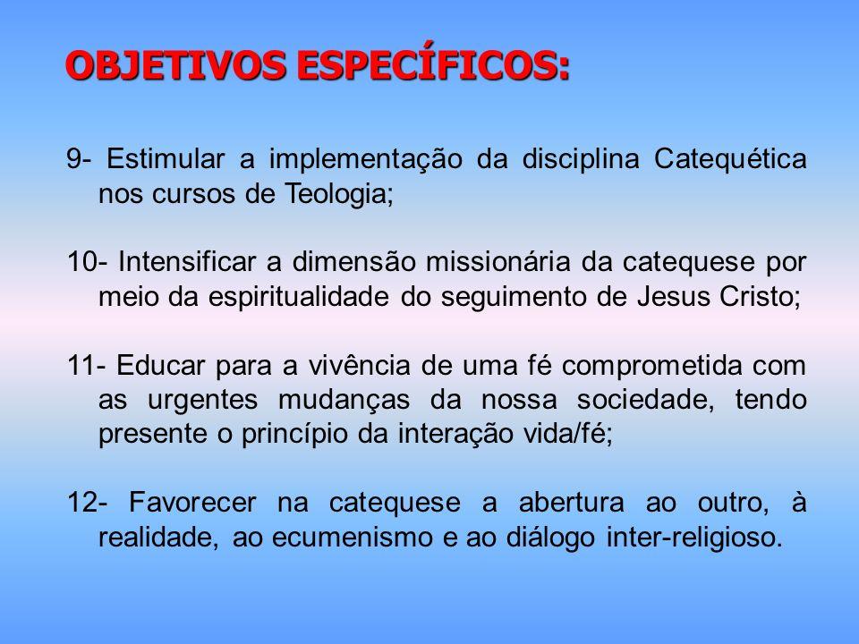 OBJETIVOS ESPECÍFICOS: 9- Estimular a implementação da disciplina Catequética nos cursos de Teologia; 10- Intensificar a dimensão missionária da cateq