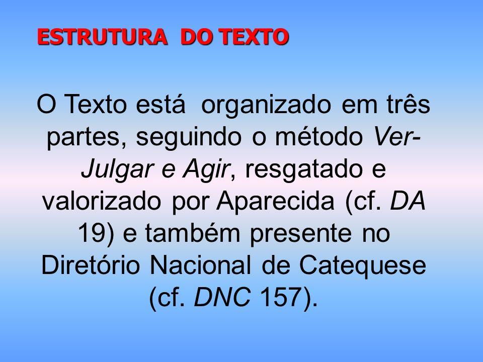 ESTRUTURA DO TEXTO O Texto está organizado em três partes, seguindo o método Ver- Julgar e Agir, resgatado e valorizado por Aparecida (cf. DA 19) e ta
