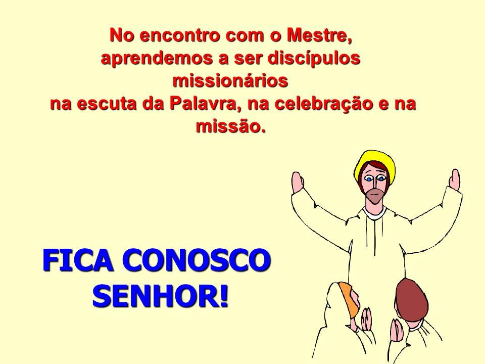 No encontro com o Mestre, aprendemos a ser discípulos missionários na escuta da Palavra, na celebração e na missão. FICA CONOSCO SENHOR!