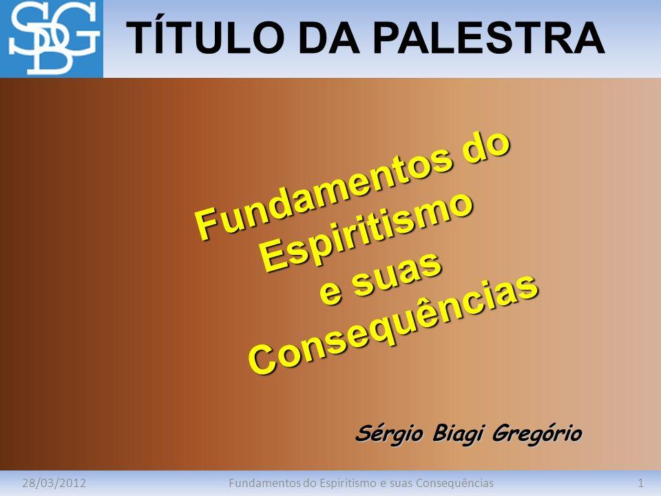 28/03/20121Fundamentos do Espiritismo e suas Consequências TÍTULO DA PALESTRA Sérgio Biagi Gregório Fundamentos do Espiritismo e suas Consequências
