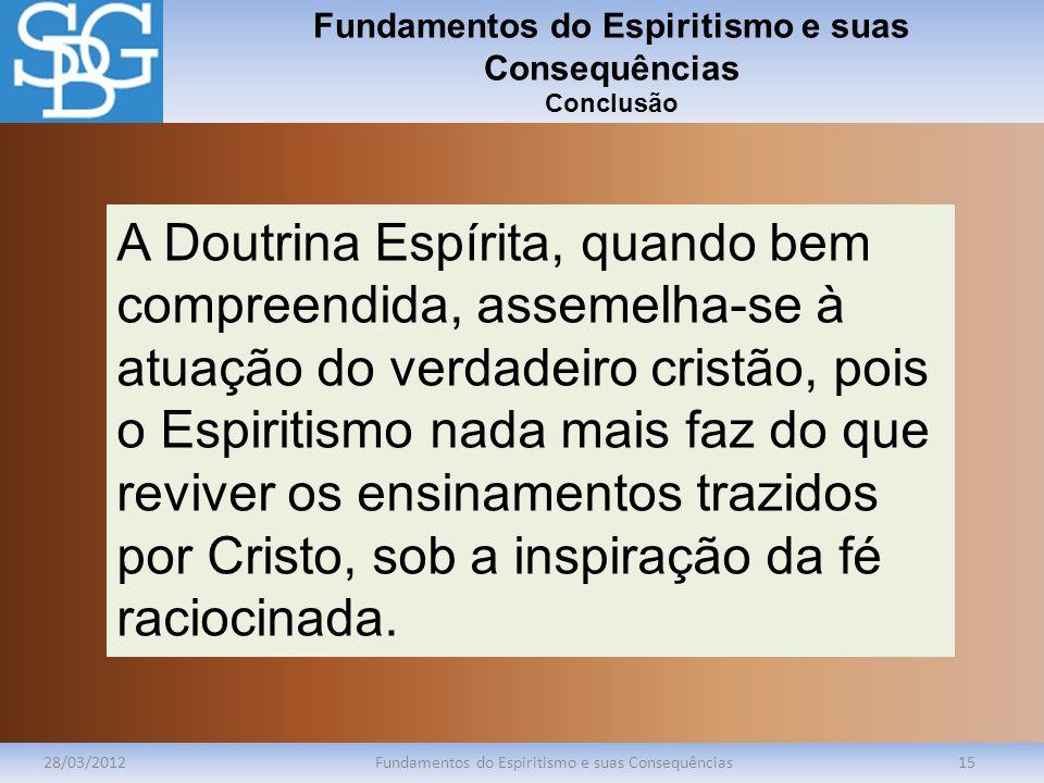 Fundamentos do Espiritismo e suas Consequências Conclusão 28/03/2012Fundamentos do Espiritismo e suas Consequências15 A Doutrina Espírita, quando bem