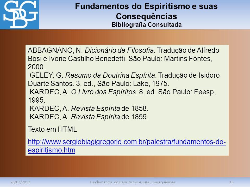 Fundamentos do Espiritismo e suas Consequências Bibliografia Consultada 28/03/2012Fundamentos do Espiritismo e suas Consequências16 ABBAGNANO, N. Dici