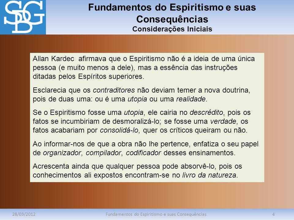 Fundamentos do Espiritismo e suas Consequências Considerações Iniciais 28/03/2012Fundamentos do Espiritismo e suas Consequências4 Allan Kardec afirmav