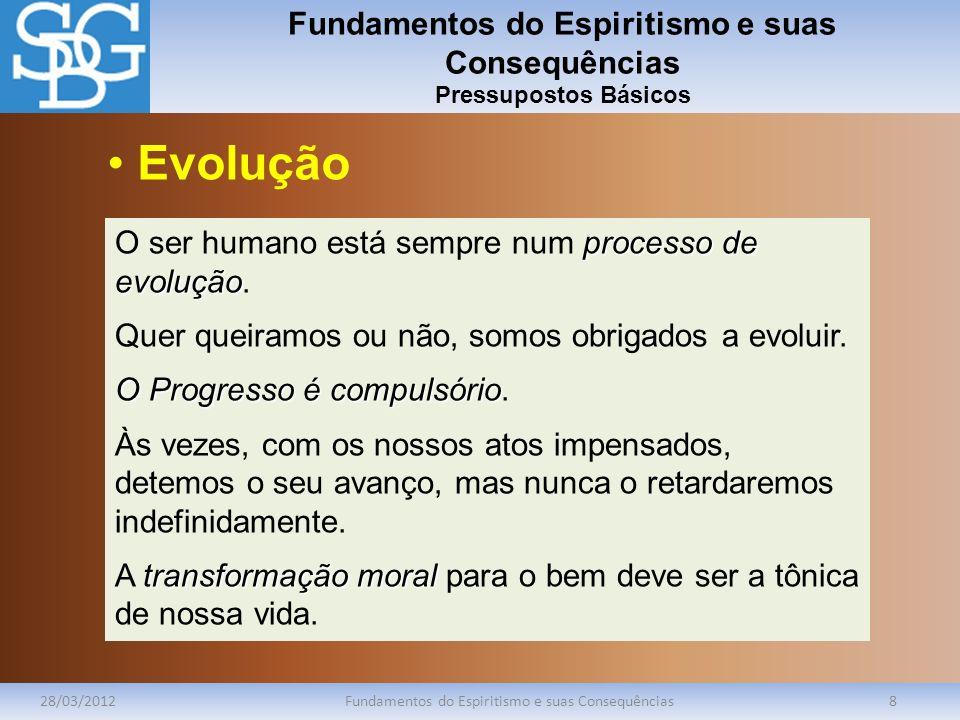 Fundamentos do Espiritismo e suas Consequências Pressupostos Básicos 28/03/2012Fundamentos do Espiritismo e suas Consequências8 processo de evolução O