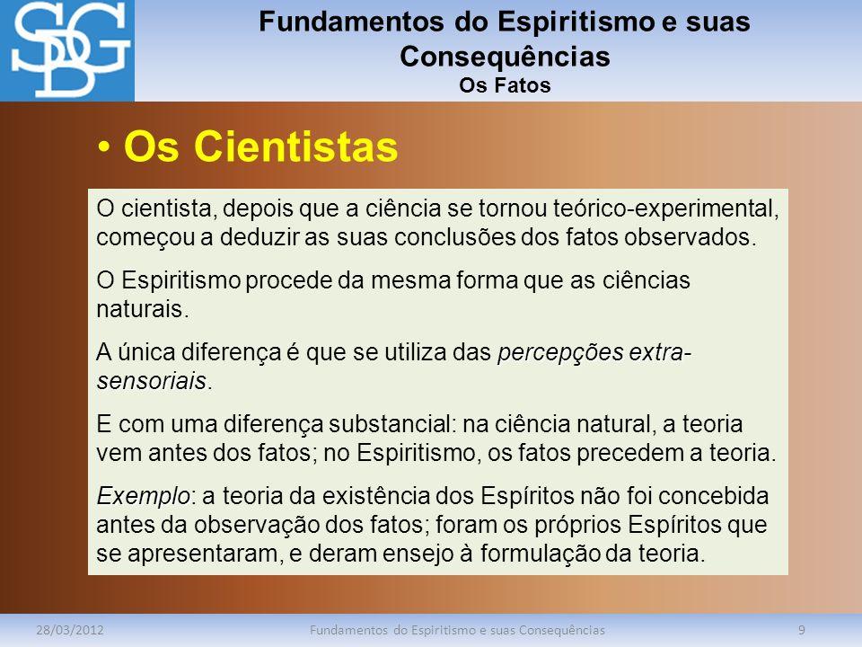 Fundamentos do Espiritismo e suas Consequências Os Fatos 28/03/2012Fundamentos do Espiritismo e suas Consequências9 O cientista, depois que a ciência