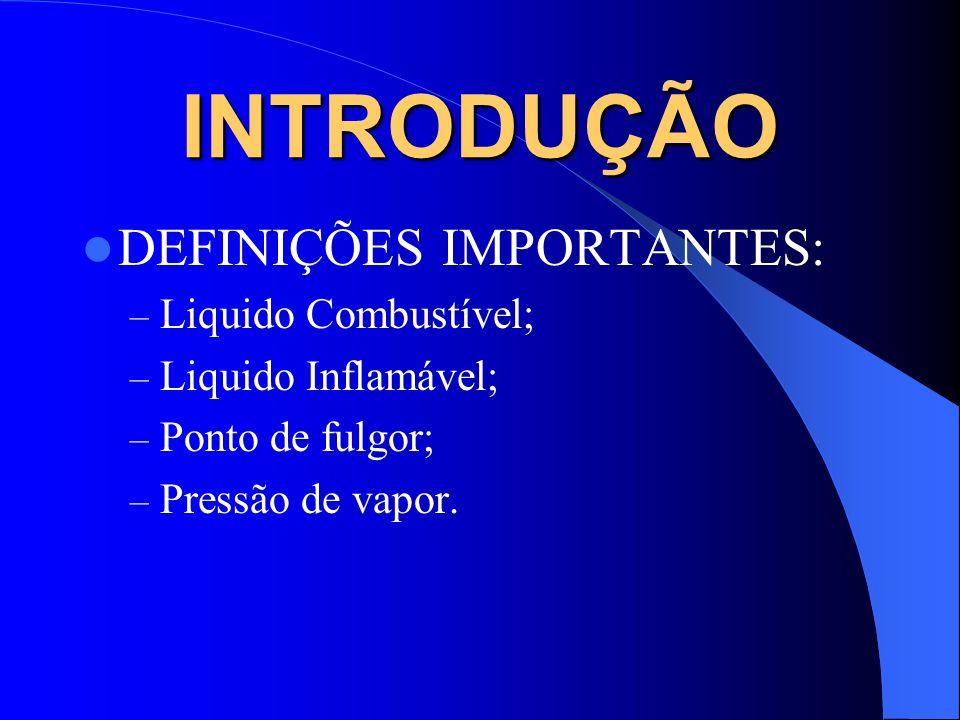 INTRODUÇÃO DEFINIÇÕES IMPORTANTES: – Liquido Combustível; – Liquido Inflamável; – Ponto de fulgor; – Pressão de vapor.