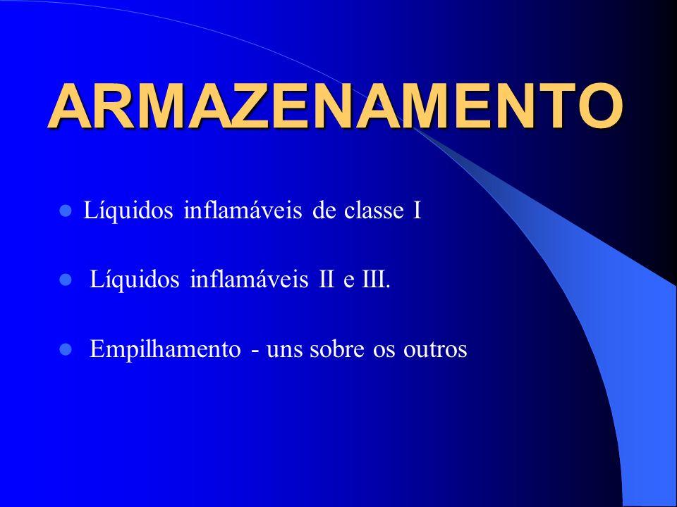 ARMAZENAMENTO Líquidos inflamáveis de classe I Líquidos inflamáveis II e III. Empilhamento - uns sobre os outros