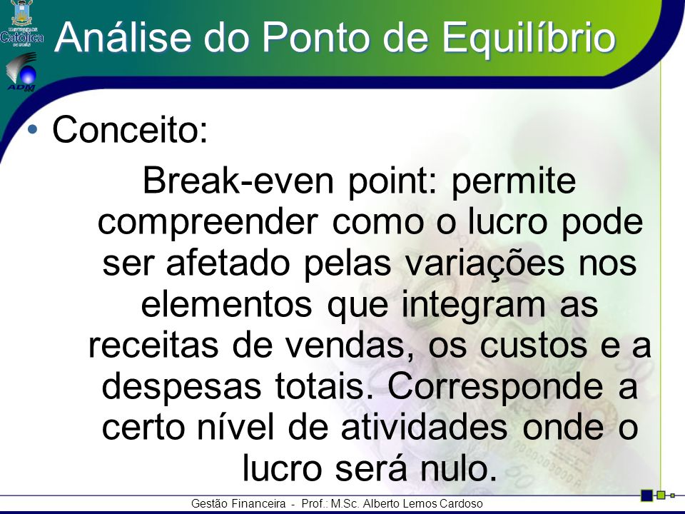Gestão Financeira - Prof.: M.Sc. Alberto Lemos Cardoso Análise do Ponto de Equilíbrio Conceito: Break-even point: permite compreender como o lucro pod