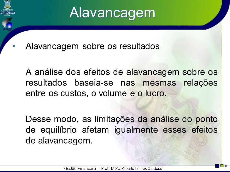 Gestão Financeira - Prof.: M.Sc. Alberto Lemos Cardoso Alavancagem Alavancagem sobre os resultados A análise dos efeitos de alavancagem sobre os resul