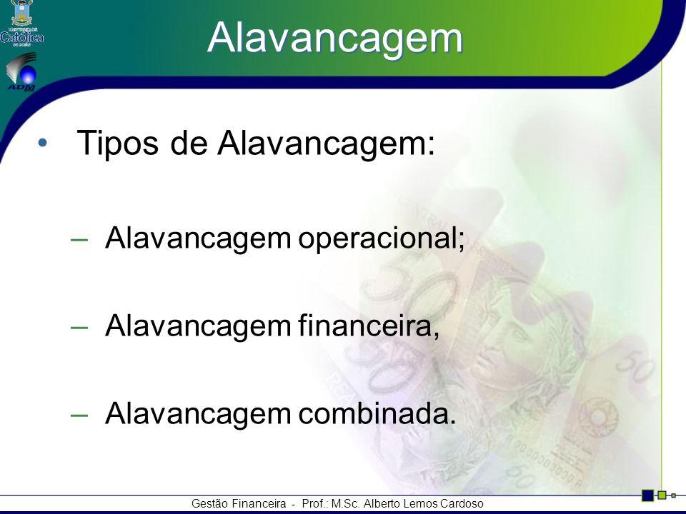 Gestão Financeira - Prof.: M.Sc. Alberto Lemos Cardoso Alavancagem Tipos de Alavancagem: –Alavancagem operacional; –Alavancagem financeira, –Alavancag