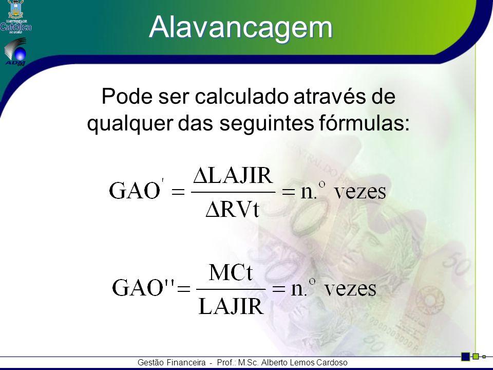 Gestão Financeira - Prof.: M.Sc. Alberto Lemos Cardoso Alavancagem Pode ser calculado através de qualquer das seguintes fórmulas: