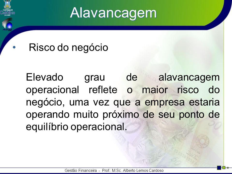 Gestão Financeira - Prof.: M.Sc. Alberto Lemos Cardoso Alavancagem Risco do negócio Elevado grau de alavancagem operacional reflete o maior risco do n