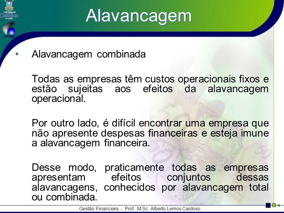 Gestão Financeira - Prof.: M.Sc. Alberto Lemos Cardoso Alavancagem Alavancagem combinada Todas as empresas têm custos operacionais fixos e estão sujei