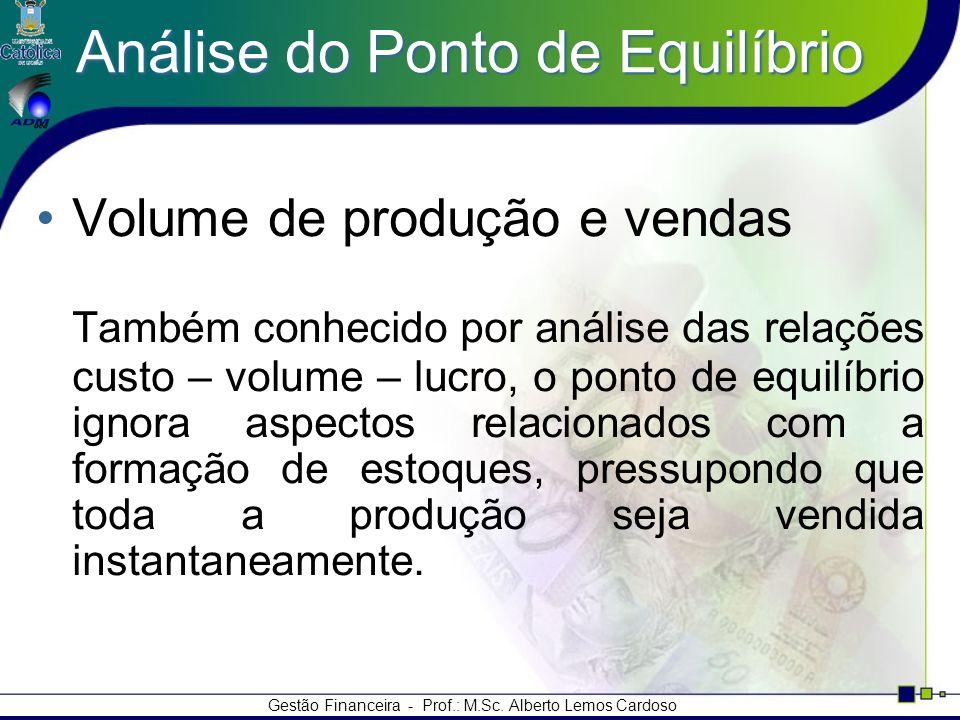 Gestão Financeira - Prof.: M.Sc. Alberto Lemos Cardoso Análise do Ponto de Equilíbrio Volume de produção e vendas Também conhecido por análise das rel