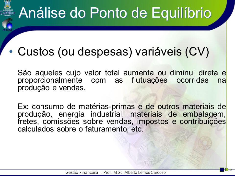 Gestão Financeira - Prof.: M.Sc. Alberto Lemos Cardoso Análise do Ponto de Equilíbrio Custos (ou despesas) variáveis (CV) São aqueles cujo valor total