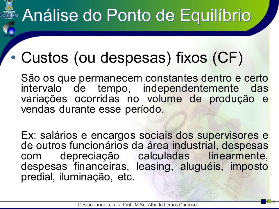 Gestão Financeira - Prof.: M.Sc. Alberto Lemos Cardoso Análise do Ponto de Equilíbrio Custos (ou despesas) fixos (CF) São os que permanecem constantes