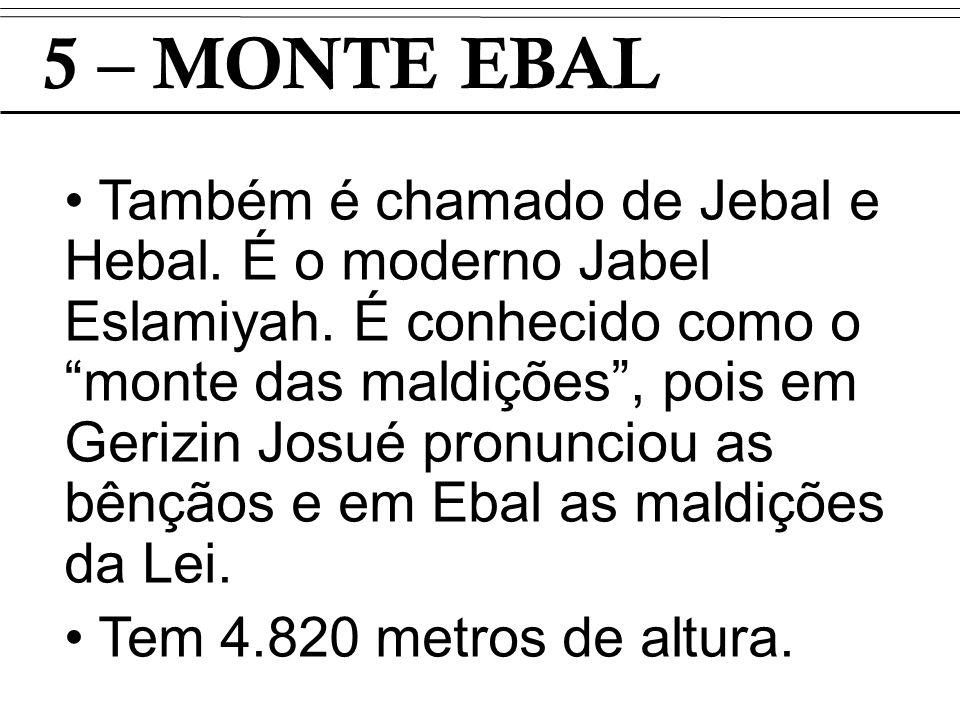 5 – MONTE EBAL Também é chamado de Jebal e Hebal. É o moderno Jabel Eslamiyah. É conhecido como o monte das maldições, pois em Gerizin Josué pronuncio