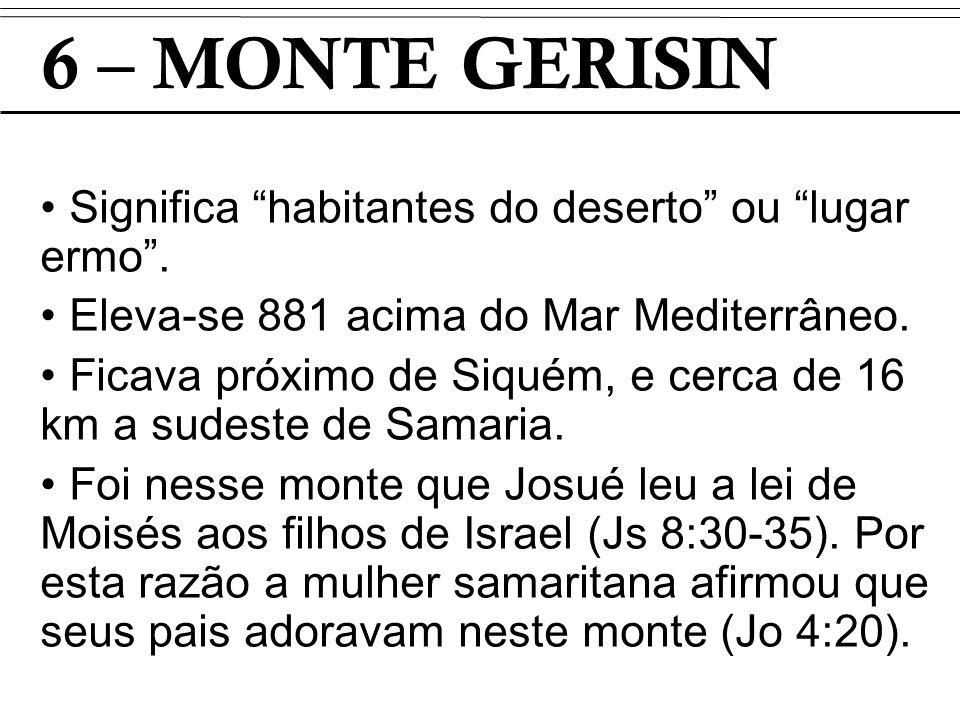 6 – MONTE GERISIN Significa habitantes do deserto ou lugar ermo. Eleva-se 881 acima do Mar Mediterrâneo. Ficava próximo de Siquém, e cerca de 16 km a