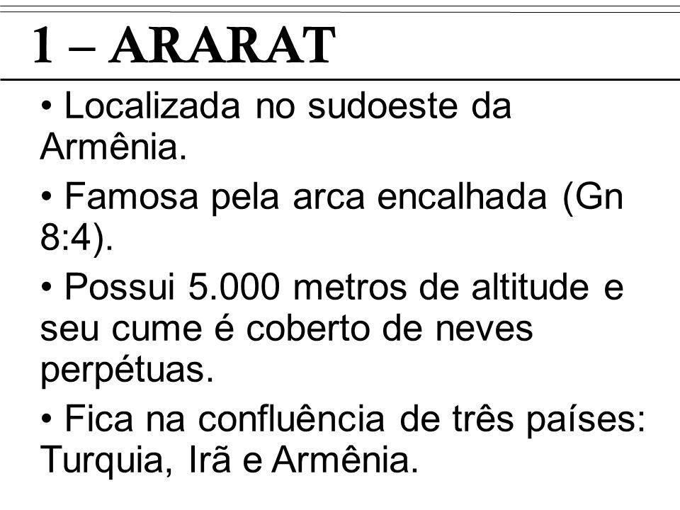 1 – ARARAT Localizada no sudoeste da Armênia. Famosa pela arca encalhada (Gn 8:4). Possui 5.000 metros de altitude e seu cume é coberto de neves perpé