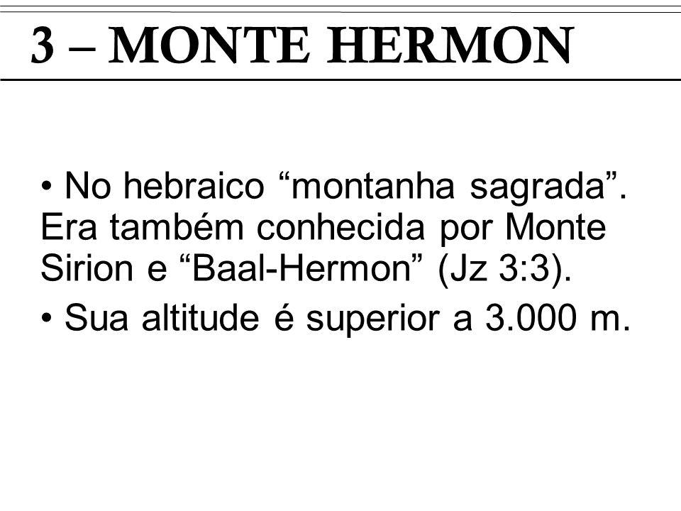 3 – MONTE HERMON No hebraico montanha sagrada. Era também conhecida por Monte Sirion e Baal-Hermon (Jz 3:3). Sua altitude é superior a 3.000 m.